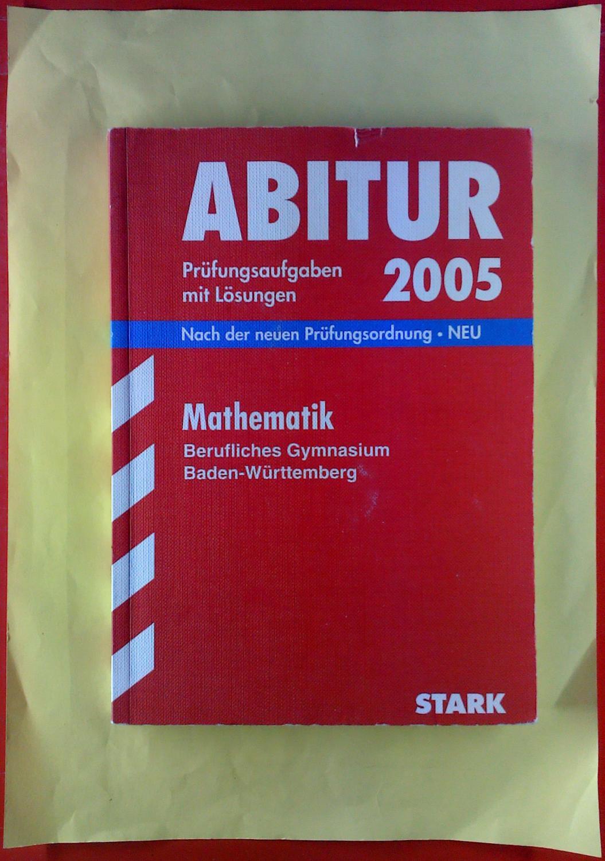 ABITUR Prüfungsaufgaben mit Lösungen 2005. Mathematik, Berufliches Gymnasium Baden-Württemberg. Nach der neuen Prüfungsordnung - NEU - Jürgen Reister, Dr. Bernhard Schmitt
