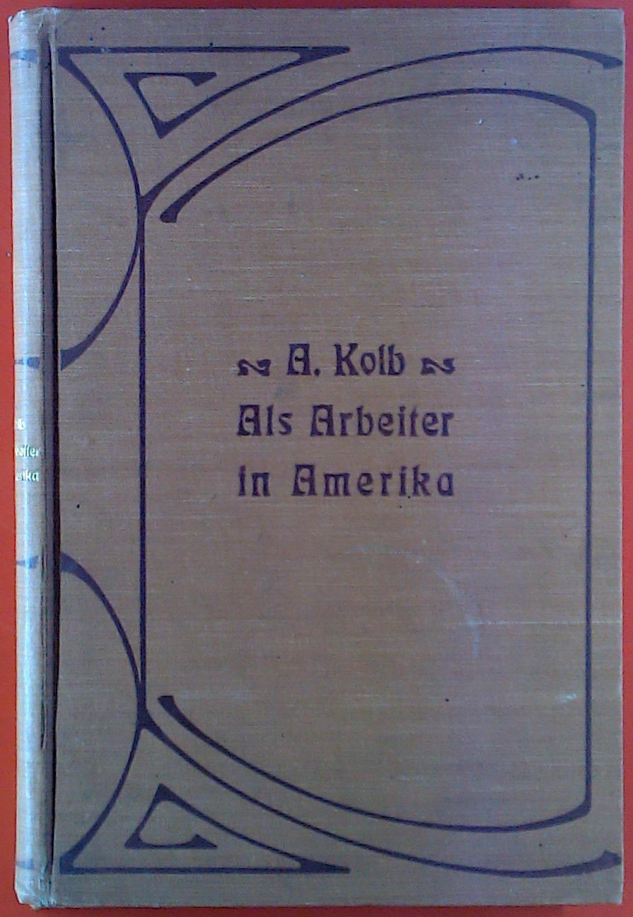 Als Arbeiter in Amerika. Unter deutsch-amerikanischen Grossstadt-Proletariern: Alfred Kolb