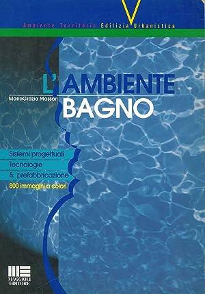 L' ambiente bagno. Sistemi progettuali, tecnologie &: Massari Maria Grazia