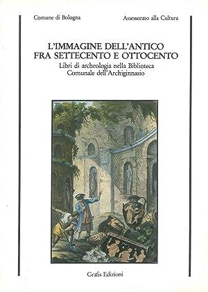 L' immagine dell'antico fra settecento e ottocento.: Comune di Bologna