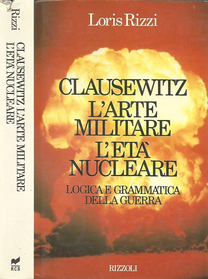 Clausewitz L'arte militare L'età nucleare Logica e grammatica della guerra