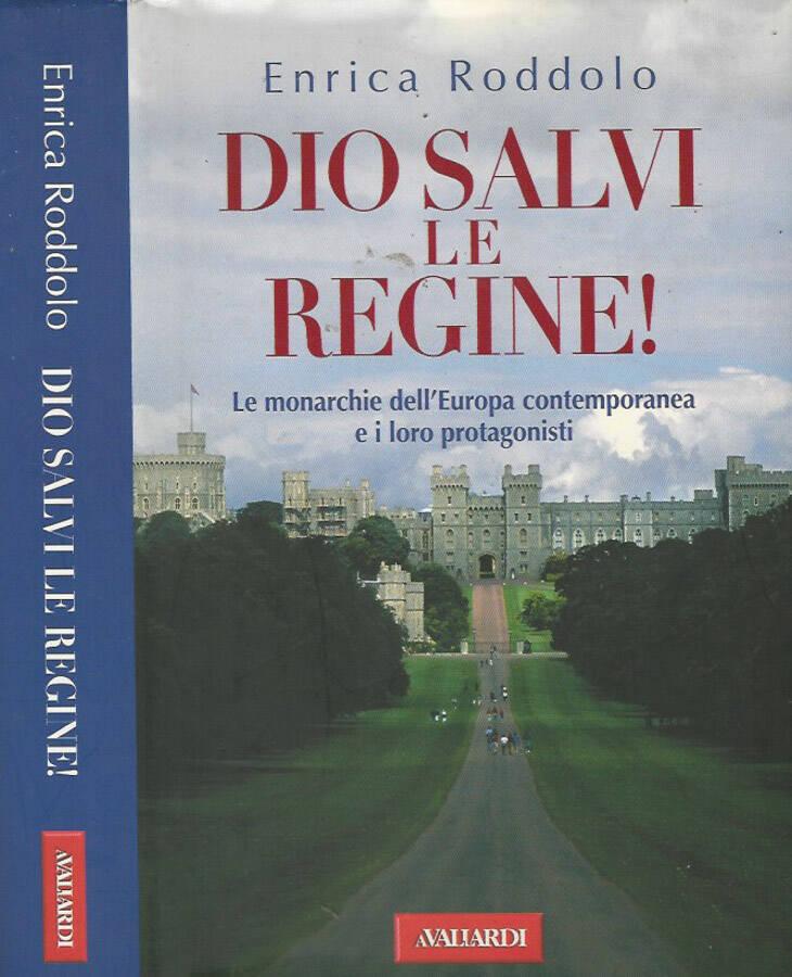 Dio salvi le regine! Le monarchie dell'Europa contemporanea e i loro protagonisti - Enrica Roddolo