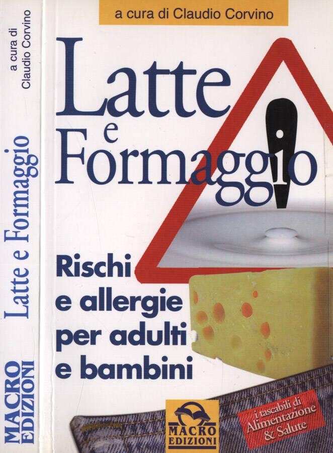 Latte e formaggio Rischi e allergie per adulti e bambini - Claudio Corvino, a cura di