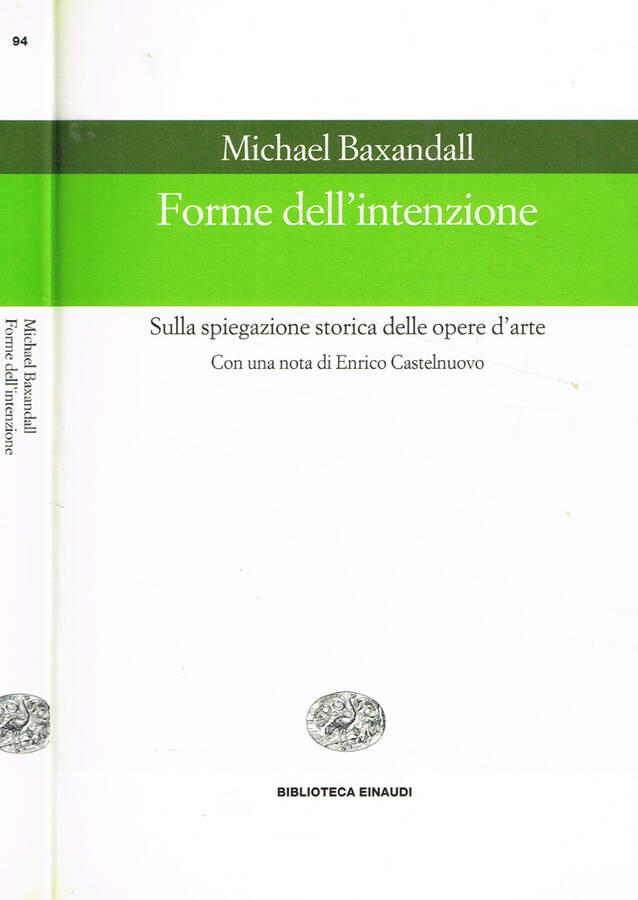 Forme dell'intenzione Sulla spiegazione storica delle opere d'arte - Michael Baxandall