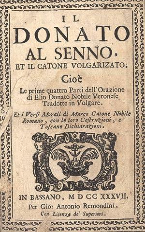 Il Donato al senno et il catone volgarizato cioè le prime quattro Parti dell'Orazione ...