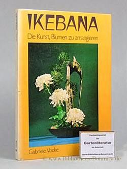 Ikebana Die Kunst, Blumen zu arrangieren.: Vocke, Gabriele: