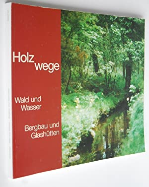 Holzwege : Wald und Wasser - Bergbau und Glashütten. [Hrsg.: Verein der Freunde und Fö...
