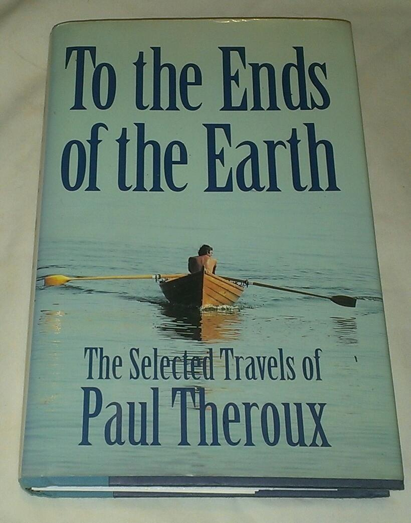 To The Ends Of The Earth: The Selected Travels Of Paul Theroux: Theroux, ...