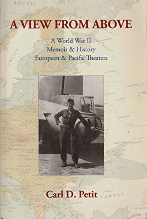 A VIEW FROM ABOVE A World War II Memoir & History: European & Pacific Theaters: Petit, Carl...