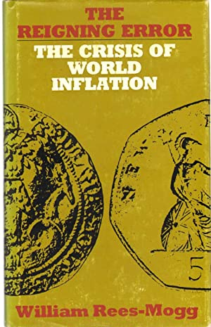 THE REIGNING ERROR The Crisis of World Inflation: Rees-Mogg, William