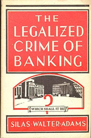 THE LEGALIZED CRIME OF BANKING AND A: Adams, Silas Walter