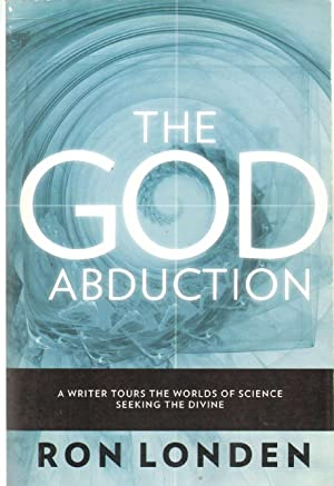 THE GOD ABDUCTION A Writer Tours the Worlds of Science Seeking the Divine: Londen, Ron