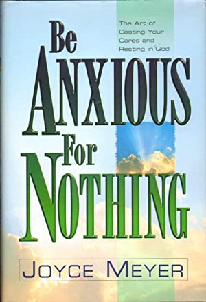 BE ANXIOUS FOR NOTHING The Art of: Meyer, Joyce