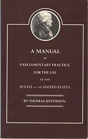 A MANUAL OF PARLIAMENTARY PRACTICE FOR THE: Jefferson, Thomas