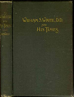 REV. WILLIAM S. WHITE, D.D., AND HIS TIMES [1800-1873] An Autobiography: White, Rev. William S.