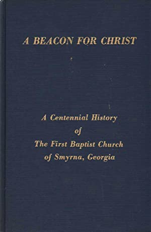 A BEACON FOR CHRIST A centennial history of the First Baptist Church of Smyrna, Georgia: Smith, ...
