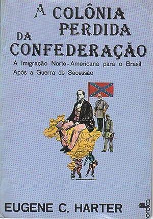 A COLONIA PERDIDA DA CONFEDERACAO: A Imigracao Norte-Americana Para O Brasil Apos a Guerra De ...