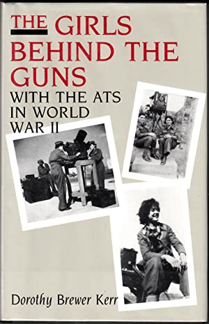 The Girls behind the Guns: With the ATS in World War II: Kerr, Dorothy Brewer