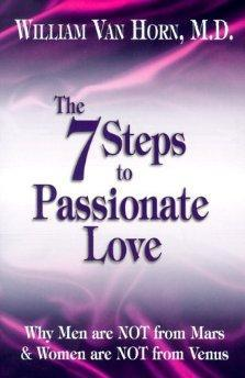 The 7 Steps to Passionate Love: Why Men are NOT from Mars & Women are NOT from Venus.