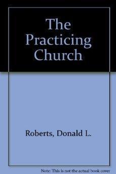 The Practicing Church (Cornerstone paperbacks).: Roberts, Donald L.