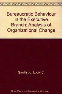 Bureaucratic Behavior In The Executive Branch: An: Louis C. Gawthrop.