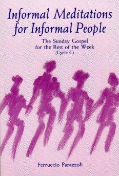 Informal Meditations for Informal People: The Sunday Gospel for the Rest of the Week, Cycle C.: ...