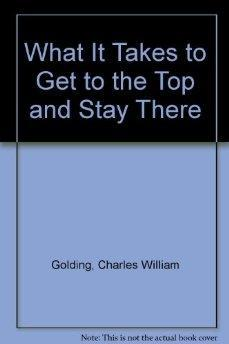 What It Takes To Get To The Top and Stay There.: Charles William Golding.