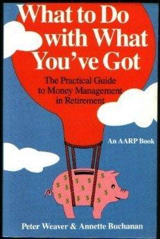 What To Do With What You've Got: The Practical Guide to Money Management in Retirement.: Peter...