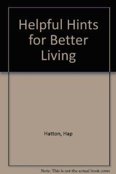 Helpful Hints for Better Living: How to Live Better for Less.: Hap Hatton, Laura Torbet.