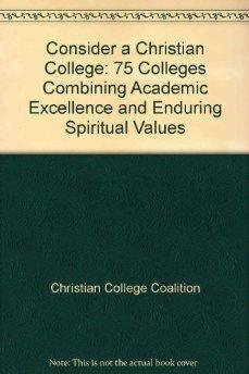 Consider a Christian College: 75 Colleges Combining Academic Excellence and Enduring Spiritual ...