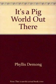 It's a Pig World Out There.: Phyllis Demong.