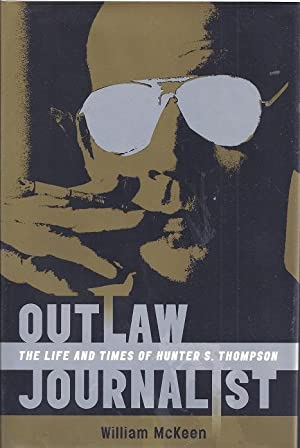 Outlaw Journalist: The Life and Times of Hunter S. Thompson: McKeen, William