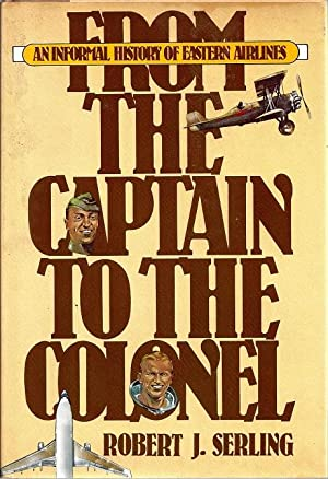 From The Captain to the Colonel: An Informal History of Eastern Airlines: Serling, Robert J.