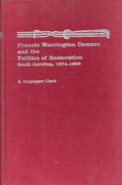 Francis Warrington Dawson and the Politics of Restoration: South Carolina, 1874-1889: Clark, E. ...