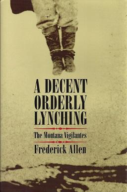 A Decent Orderly Lynching: The Montana Vigilantes: Allen, Frederick