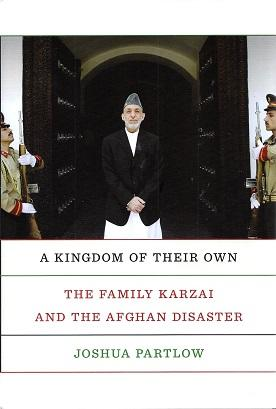 A Kingdom of Their Own: The Family Karzai and the Afghan Disaster: Partlow, Joshua