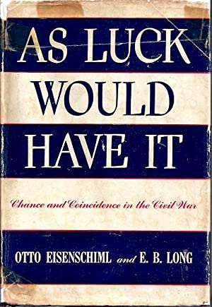 As Luck Would Have It: Chance and Coincidence in the Civil War: Eisenschiml, Otto and Long, E. B.