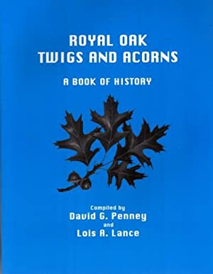 Royal Oak Twigs And Acorns: A Book of History: Penney. David G., And Lance, Lois R., Compilers