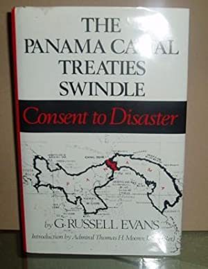 The Panama Canal Treaties Swindle: Consent to Disaster: Evans, G. Russell