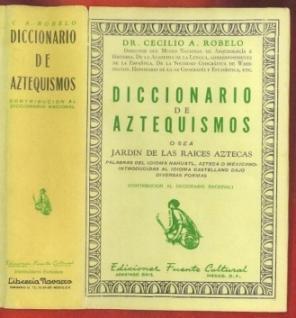 Diccionario de Aztequismos o Sea Jardin de las Raices Aztecas. Palabras del Idioma Nahuatl, Azteca ...
