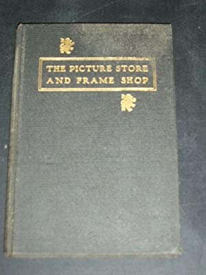 The Picture Store and Frame Shop, Being a Collection of Hints on Buying, Selling and Handling ...