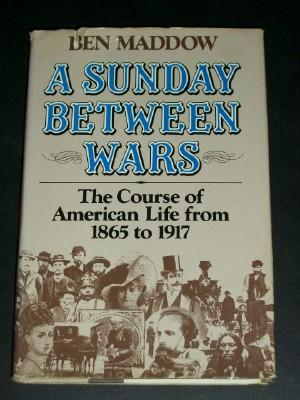 A Sunday between Wars: The Course of American Life from 1865 to 1917: Maddow, Ben