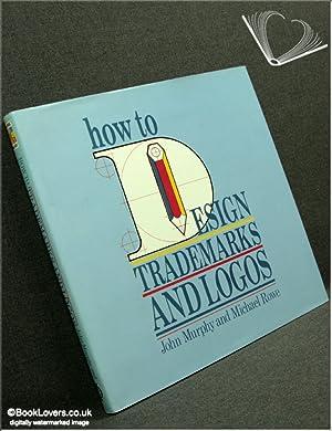 How to Design Trade Marks and Logos: John Murphy; Michael