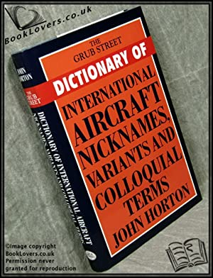 The Grub Street Dictionary of International Aircraft Nicknames, Variants and Colloquial Terms: John...