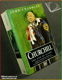 Churchill: The End of Glory: A Political Biography: John Charmley