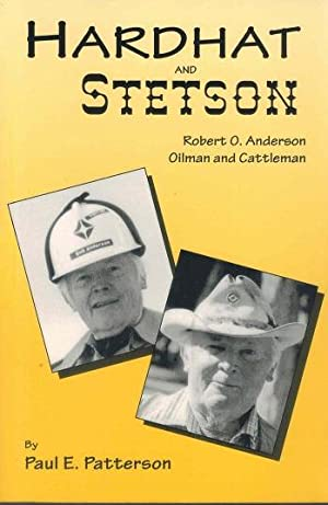 Hardhat and Stetson: Robert O. Anderson, Oilman and Cattleman: Patterson, Paul E.;Anderson, Robert ...