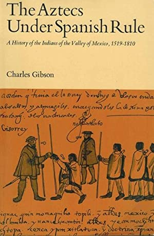 The Aztecs Under Spanish Rule A History of the Indians of the Valley of Mexico, 1519-1810: Gibson, ...