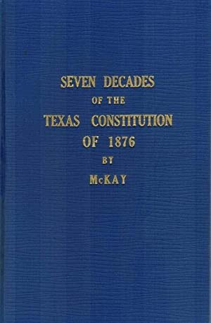 Seven Decades of the Texas Constitution of: McKay, Seth Shepard