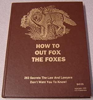 How To Out Fox The Foxes: 263 Secrets The Law And Lawyers Don't Want You To Know