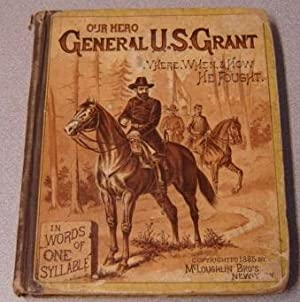 Our Hero, General U. S. Grant: Where, When, And How He Fought, In Words Of One Syllable